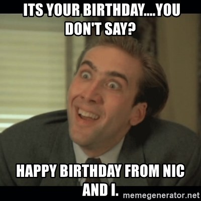Nick Cage -  its your birthday....You Don't Say? happy birthday from nic and I.