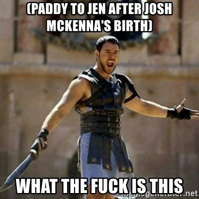 GLADIATOR - (PADDY TO JEN AFTER JOSH MCKENNA'S BIRTH) WHAT THE FUCK IS THIS
