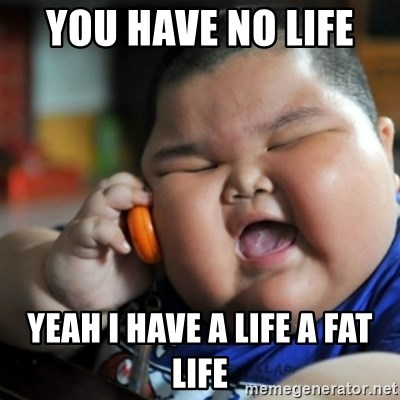 fat chinese kid - YOU HAVE NO LIFE  YEAH I HAVE A LIFE A FAT LIFE