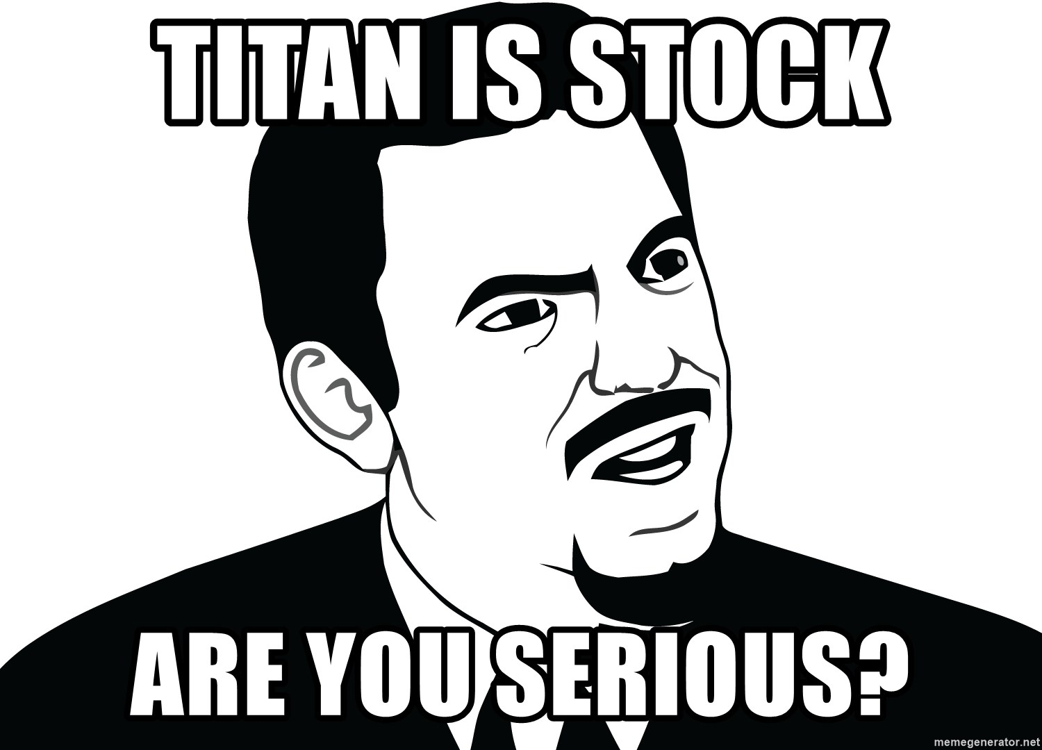 Are you serious face  - Titan is stock are you serious?