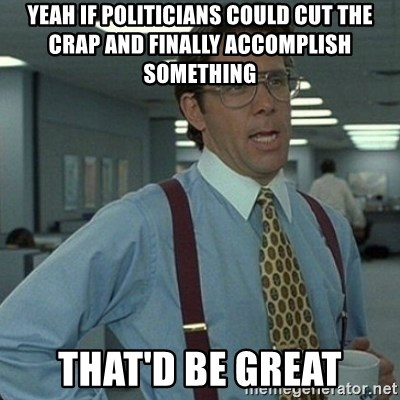 Yeah that'd be great... - Yeah if politicians could cut the crap and finally accomplish something that'd be great