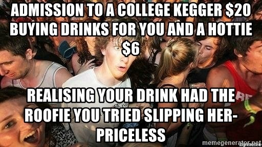 -Sudden Clarity Clarence - admission to a college kegger $20 buying drinks for you and a hottie $6 realising your drink had the roofie you tried slipping her- priceless