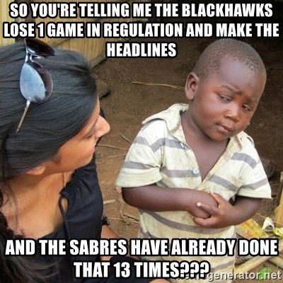 Skeptical 3rd World Kid - SO YOU'RE TELLING ME THE BLACKHAWKS LOSE 1 GAME IN REGULATION AND MAKE THE HEADLINES AND THE SABRES HAVE ALREADY DONE THAT 13 TIMES???