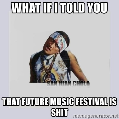 san juan cholo - WHAT IF I TOLD YOU  THAT FUTURE MUSIC FESTIVAL IS SHIT