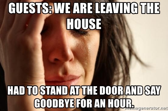 First World Problems - GUESTS: WE ARE LEAVING THE HOUSE  HAD TO STAND AT THE DOOR AND SAY GOODBYE FOR AN HOUR.
