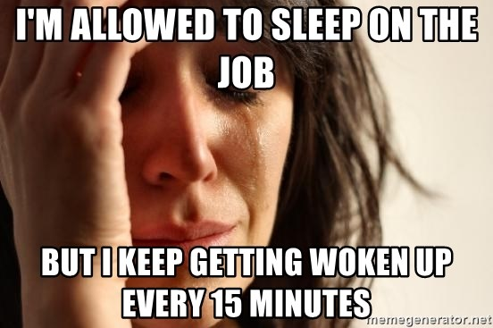 First World Problems - I'M ALLOWED TO SLEEP ON THE JOB BUT I KEEP GETTING WOKEN UP EVERY 15 MINUTES