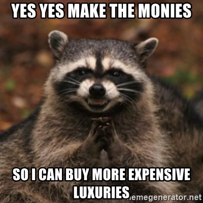 evil raccoon - yes yes make the monies so i can buy more expensive luxuries
