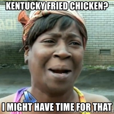 Ain't Nobody got time fo that - Kentucky fried chicken? i might have time for that