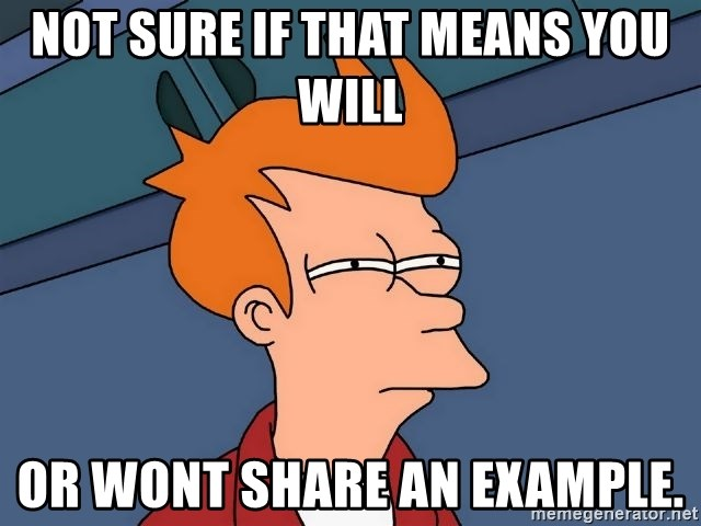 Futurama Fry - Not sure if that means you will Or wont share an example.