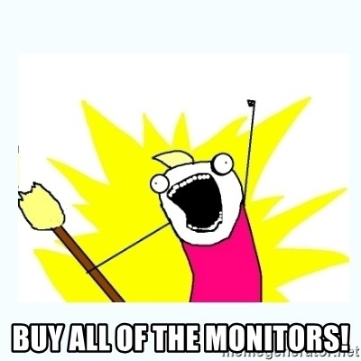 All the things -  BUY ALL OF THE MONITORS!