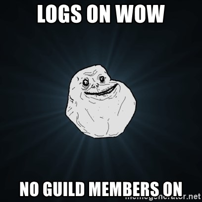 Forever Alone Date Myself Fail Life - logs on wow no guild members on