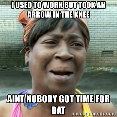 Ain't Nobody got time fo that - i used to work but took an arrow in the knee aint nobody got time for dat