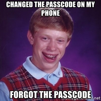 Bad Luck Brian - changed the passcode on my phone forgot the passcode