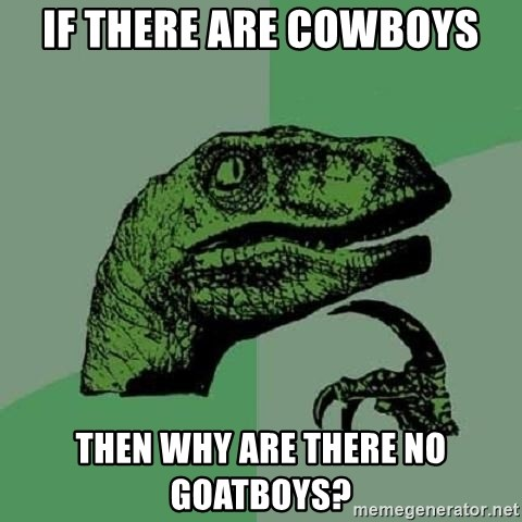 Philosoraptor - If there are cowboys Then why are there no goaTboys?
