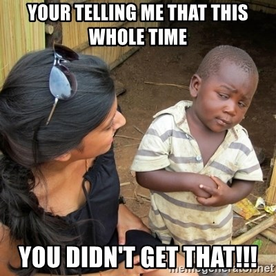 skeptical black kid - YOUR TELLING ME THAT THIS WHOLE TIME YOU DIDN'T GET THAT!!!