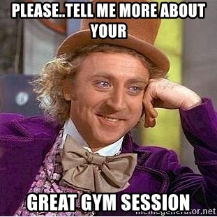 Willy Wonka - PLEASE..TELL ME MORE ABOUT YOUR gREAT GYM SESSION