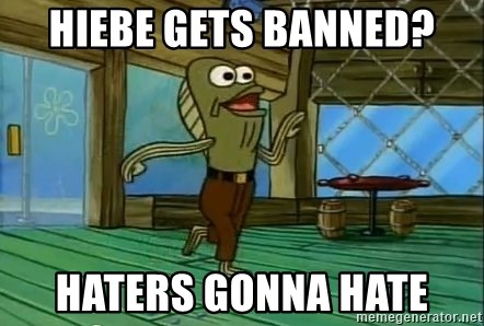 Haters Gonna Hate - Hiebe gets banned? Haters gonna hate
