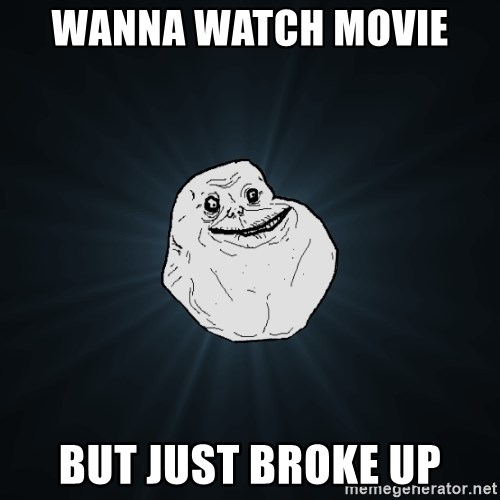 Forever Alone - WaNna watch movie  But just broke Up