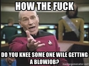 Picard Wtf - how the fuck do you knee some one wile getting a BlowJob?