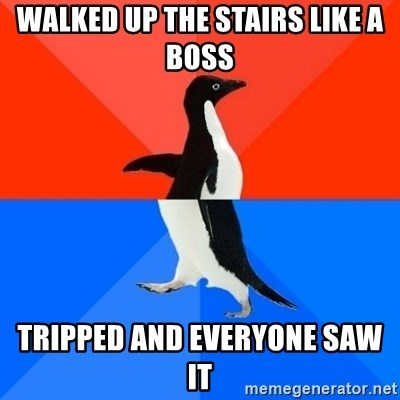 Socially Awesome Awkward Penguin - walked up the stairs like a boss tripped and everyone saw it