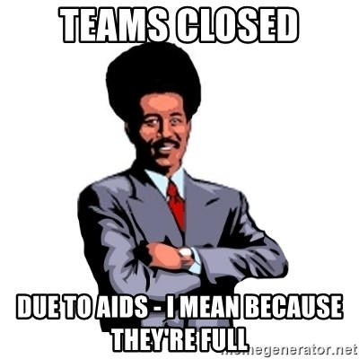 Pool's closed - TEAMS CLOSED DUE TO AIDS - I MEAN BECAUSE THEY'RE FULL