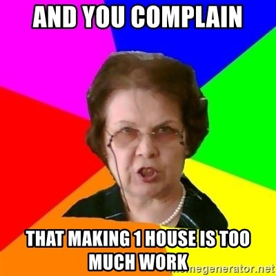 teacher - AND YOU COMPLAIN THAT MAKING 1 HOUSE IS TOO MUCH WORK