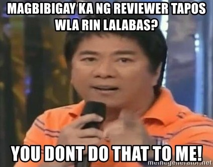 willie revillame you dont do that to me - magbibigay ka ng reviewer tapos wla rin lalabas? you dont do that to me!