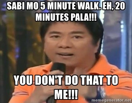 willie revillame you dont do that to me - sabi mo 5 minute walk. eh, 20 minutes pala!!!  you don't do that to me!!!