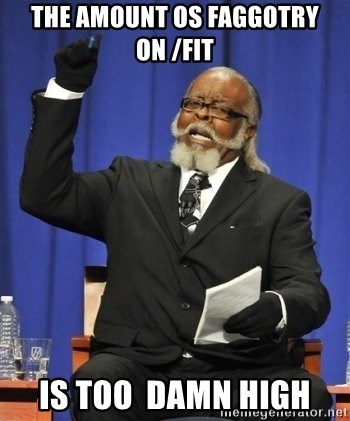the rent is too damn highh - THE AMOUNT OS FAGGOTRY ON /fit is too  damn high