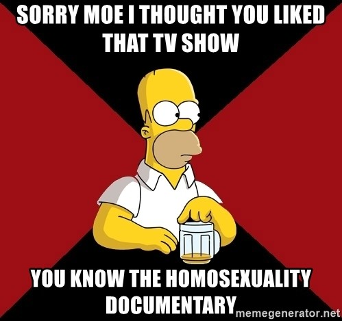 Homer Jay Simpson - SORRY MOE I THOUGHT YOU LIKED THAT TV SHOW YOU KNOW THE HOMOSEXUALITY DOCUMENTARY