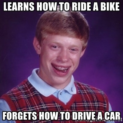 Bad Luck Brian - learns how to ride a bike forgets how to drive a car