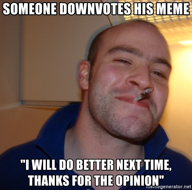 "Good Guy Greg - someone downvotes his meme ""I will do better next time, thanks for the opinion"""