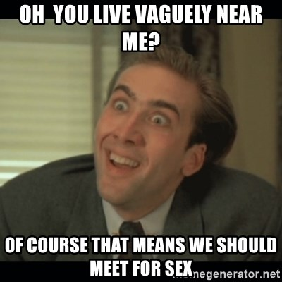 Nick Cage - Oh  you Live Vaguely Near Me? Of course that means we should meet for sex