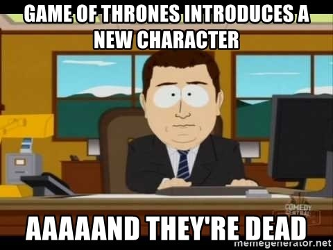 south park aand it's gone - Game of thrones introduces a new character aaaaand they're dead