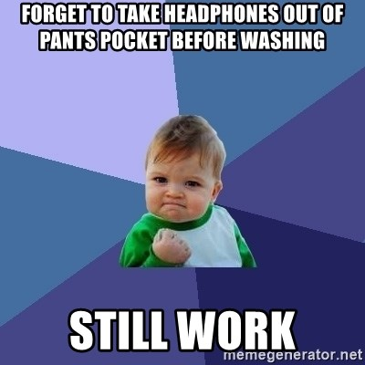 Success Kid - Forget to take headphones out of pants pocket before washing Still work