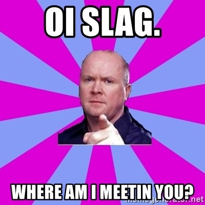 Phil Mitchell - OI slag. Where am I meetin You?