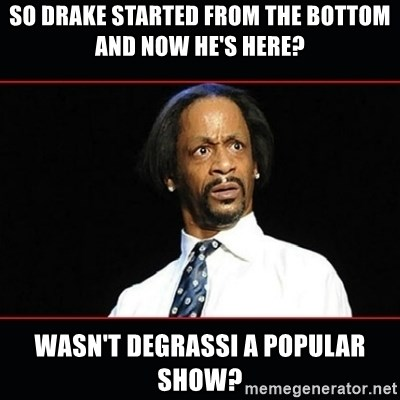 katt williams shocked - so drake started from the bottom and now he's here? wasn't degrassi a popular show?