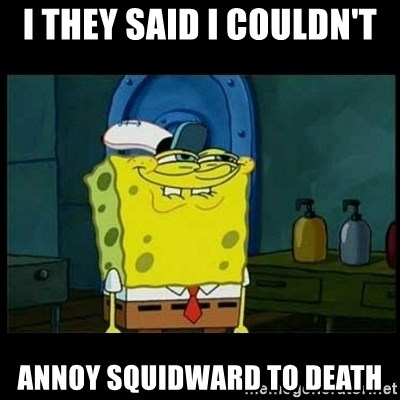 Don't you, Squidward? - I THEY SAID I COULDN'T  ANNOY SQUIDWARD TO DEATH