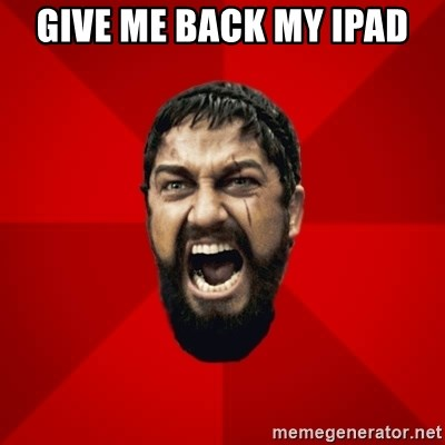 THIS IS SPARTAAA!!11!1 - GIVE ME BACK MY IPAD