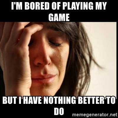 First World Problems - I'm Bored of playing My game But I have nothing better to do