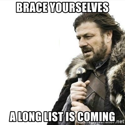 Prepare yourself - brace yourselves a long list is coming