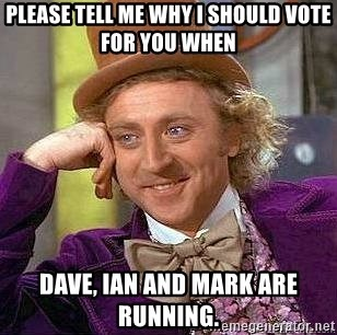 Willy Wonka - pLEASE TELL me why i should vote for you when  dave, ian and mark are running.