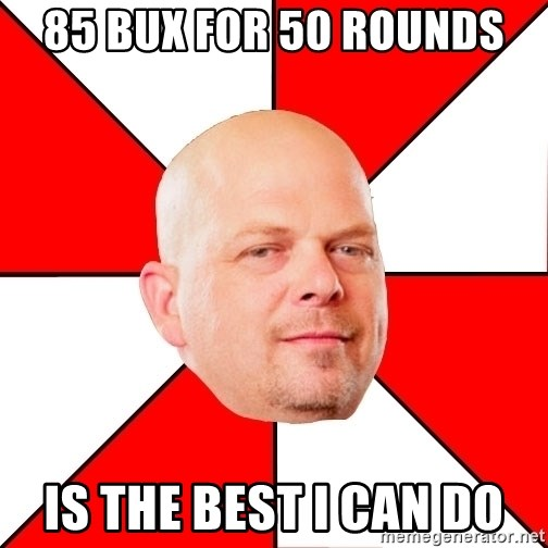 Pawn Stars - 85 bux for 50 rounds is the best I can do