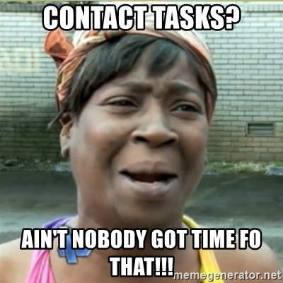 Ain't Nobody got time fo that - CONTACT TASKS? AIN'T NOBODY GOT TIME FO THAT!!!