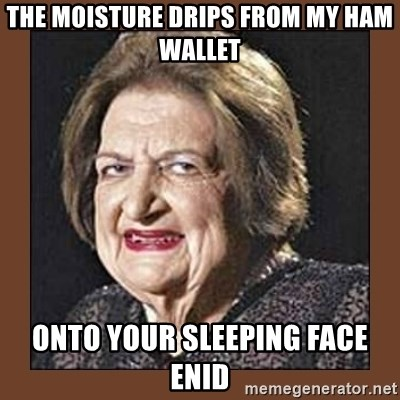 That Makes Me Moist - The moisture drips from my HAM wallet onto your sleeping face enid