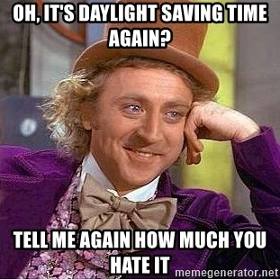 Willy Wonka - Oh, it's daylight saving time again? Tell me again how much you hate it