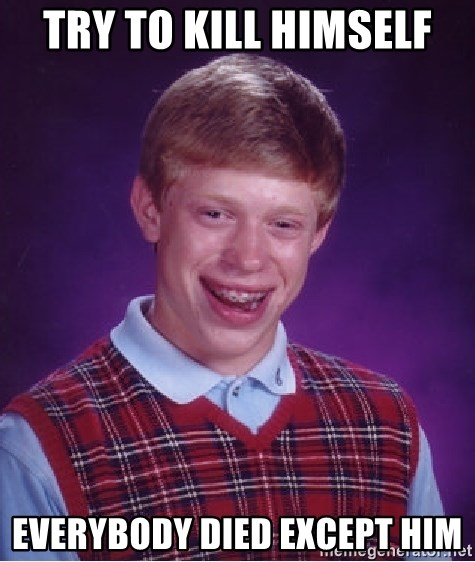 Bad Luck Brian - try to kill himself everybody died except him