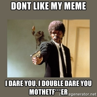 doble dare you  - Dont like my meme I dare you, i double dare you mothetF***er