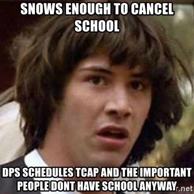 Conspiracy Keanu - snows enough to cancel school dps schedules tcap and the important people dont have school anyway
