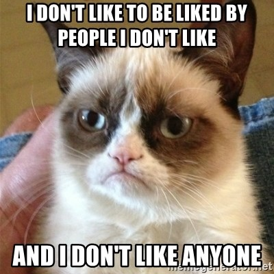 Grumpy Cat  - I don't like to be liked by people I don't like And I don't like anyone